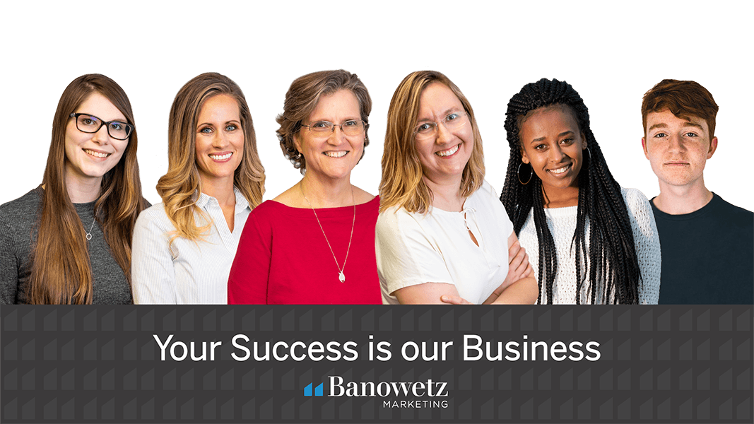 """5 headshots of the Banowetz Marketing team with a black color block at the bottom reading, """"Your success is our business"""""""
